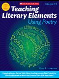 Teaching Literary Elements Using Poetry: Engaging Poems Paired with Close Reading Lessons That Teach Key Literary--And Help Students Meet Higher Stand