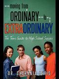 Moving from Ordinary to Extraordinary: The Teen's Guide to High School Success: Strategies for Preparing for College and Scholarships
