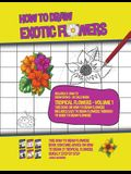 How to Draw Exotic Flowers - Tropical Flowers - Volume 1 (This Book on How to Draw Flowers Includes Easy to Draw Flowers Through to Hard to Draw Flowe