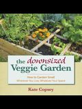 The Downsized Veggie Garden: How to Garden Small a Wherever You Live, Whatever Your Space