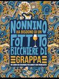 Nonnino ha bisogno di un fottuto bicchiere di grappa: Un libro da colorare per adulti con parolacce: Un libro antistress per i nonni