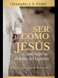 Ser Como Jesús: Cómo cultivar el fruto del Espíritu