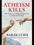 Atheism Kills: The Dangers of a World Without God - and Cause for Hope: The Dangers of a World Without God - and Cause for Hope