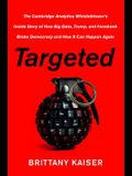 Targeted: The Cambridge Analytica Whistleblower's Inside Story of How Big Data, Trump, and Facebook Broke Democracy and How It C