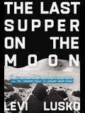 The Last Supper on the Moon: Nasa's 1969 Lunar Voyage, Jesus Christ's Bloody Death, and the Fantastic Quest to Conquer Inner Space