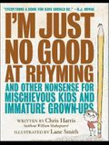 I'm Just No Good at Rhyming: And Other Nonsense for Mischievous Kids and Immature Grown-Ups