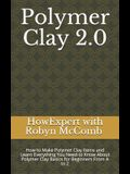 Polymer Clay 2.0: How to Make Polymer Clay Items and Learn Everything You Need to Know About Polymer Clay Basics for Beginners From A to