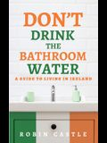 Don't Drink the Bathroom Water: A Guide to Living In Ireland