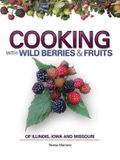 Cooking with Wild Berries & Fruits: Of Illinois, Iowa and Missouri