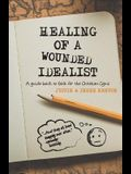 Healing of a Wounded Idealist: A Guide Back to Faith for the Christian Cynic