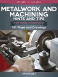 Metalwork and Machining Hints and Tips for Home Machinists: 101 Plans and Drawings