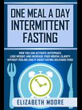 One Meal a Day Intermittent Fasting: How You Can Activate Autophagy, Lose Weight, and Increase Your Mental Clarity Without Feeling Guilty About Eating