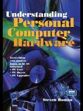 Understanding Personal Computer Hardware: Everything You Need to Know to Be an Informed - PC User - PC Buyer - PC Upgrader