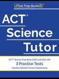 ACT Science Tutor: ACT Science Prep Book 2020 and 2021 with 3 Practice Tests [Includes Detailed Answer Explanations]