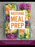 Mastering Meal Prep: Easy Recipes and Time-Saving Tips to Prepare a Week of Delicious Make-Ahead Meals in Just One Hour