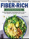 The Ultimate Fiber-rich Cookbook: Healthy Affordable Tasty Recipes Rich in Fiber to Lose Weight Fast and Feel Years Younger