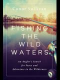 Fishing the Wild Waters: An Angler's Search for Peace and Adventure in the Wilderness