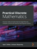 Practical Discrete Mathematics: Discover math principles that fuel algorithms for computer science and machine learning with Python