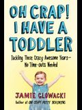 Oh Crap! I Have a Toddler: Tackling These Crazy Awesome Years--No Time-Outs Needed