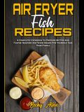 Air Fryer Fish Recipes: A Complete Cookbook To Prepare Better And Faster Seafood Air Fryer Dishes For Yourself And Your Family