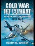 Cold War Jet Combat: Air-To-Air Jet Fighter Operations 1950 - 1972