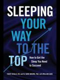 Sleeping Your Way to the Top: How to Get the Sleep You Need to Succeed