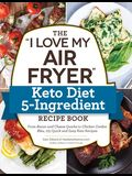 The i Love My Air Fryer Keto Diet 5-Ingredient Recipe Book: From Bacon and Cheese Quiche to Chicken Cordon Bleu, 175 Quick and Easy Keto Recipes