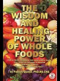 The Wisdom and Healing Power of Whole Foods: The Ultimate Handbook for Using Whole Foods and Lifestyle Changes to Bolster Your Body's Ability to Repai