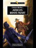 Robert Moffat: Africa's Brave Heart