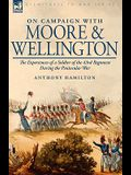 On Campaign With Moore and Wellington: the Experiences of a Soldier of the 43rd Regiment During the Peninsular War