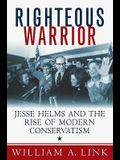 Righteous Warrior: Jesse Helms and the Rise of Modern Conservatism