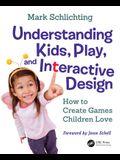 Understanding Kids, Play, and Interactive Design: How to Create Games Children Love