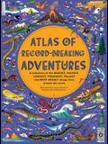 Atlas of Record-Breaking Adventures: A Collection of the Biggest, Fastest, Longest, Hottest, Toughest, Tallest and Most Deadly Things from Around the