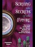 Scrying the Secrets of the Future: How to Use Crystal Ball, Fire, Wax, Mirrors, Shadows, and Spirit Guides to Reveal Your Destiny