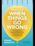 What to Do When Things Go Wrong: A Five-Step Guide to Planning for and Surviving the Inevitable--And Coming Out Ahead