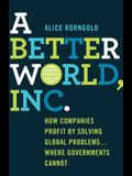 A Better World, Inc.: How Companies Profit by Solving Global Problems...Where Governments Cannot