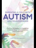 Parenting a Child with Autism Spectrum Disorder: Practical Strategies to Strengthen Understanding, Communication, and Connection