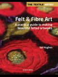The Textile Artist: Felt & Fibre Art: A Practical Guide to Making Beautiful Felted Artworks