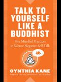 Talk to Yourself Like a Buddhist: Five Mindful Practices to Silence Negative Self-Talk
