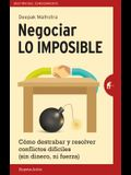 Negociar Lo Imposible: Como Destrabar y Resolver Conflictos Dificiles (Sin Dinero, Ni Fuerza) = Negotiating the Impossible