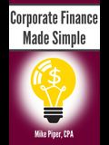 Corporate Finance Made Simple: Corporate Finance Explained in 100 Pages or Less