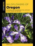 Wildflowers of Oregon: A Field Guide to Over 400 Wildflowers, Trees, and Shrubs of the Coast, Cascades, and High Desert