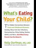 What's Eating Your Child?: The Hidden Connection Between Food and Childhood Ailments: Anxiety, Recurrent Ear Infections, Stomachaches, Picky Eati