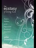 The Ecstasy of Loving God: Trances, Raptures, and the Supernatural Pleasures of Jesus Christ