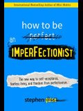How to Be an Imperfectionist: The New Way to Self-Acceptance, Fearless Living, and Freedom from Perfectionism