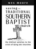 Saving the Traditional Southern Baptist Church: The Biblical Solution to the Crisis of Dying SBC Churches