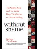 Without Shame: The Addict's Mom and Her Family Share Their Stories of Pain and Healing