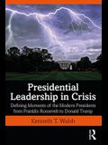 Presidential Leadership in Crisis: Defining Moments of the Modern Presidents from Franklin Roosevelt to Donald Trump