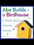 Abe Builds a Birdhouse: A Book about Animal Homes