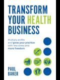 Transform your Health Business: Multiply profits and grow your practice with less stress and more freedom